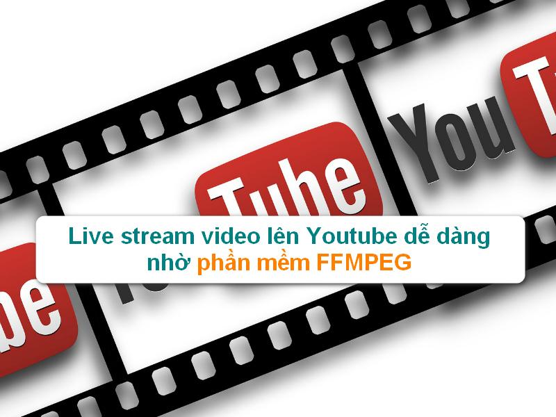 Live stream trực tuyến Video lên Youtube dễ dàng với phần