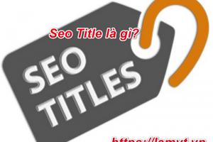 Seo Title là gì? 6 Bước tạo tiêu đề Seo cuốn hút người dùng nhanh nhất